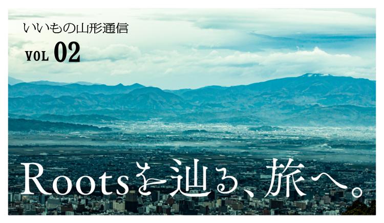 いいもの山形通信 vol02 Rootsを辿る、旅へ。